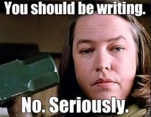 You should be writing. No. Seriously.