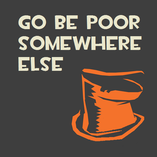 Go be poor somewhere else